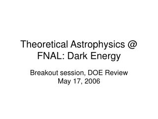Theoretical Astrophysics @ FNAL: Dark Energy