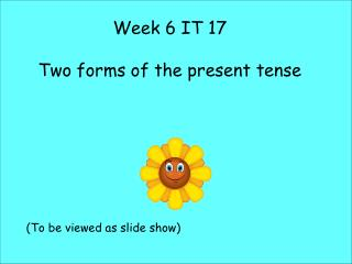 Week 6 IT 17 Two forms of the present tense