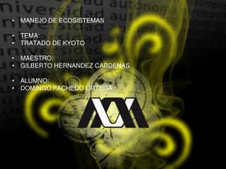 MANEJO DE ECOSISTEMAS TEMA:  TRATADO DE KYOTO MAESTRO: GILBERTO HERNANDEZ CARDENAS ALUMNO: