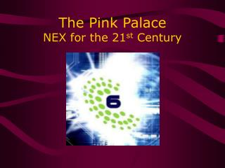 The Pink Palace NEX for the 21 st  Century