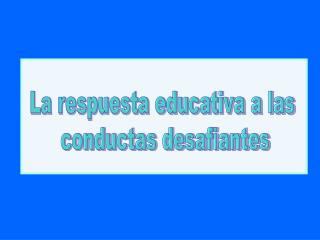 La respuesta educativa a las  conductas desafiantes