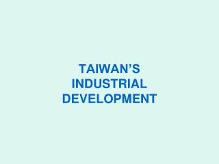 TAIWAN'S INDUSTRIAL  DEVELOPMENT