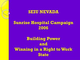 SEIU NEVADA  Sunrise Hospital Campaign 2006 Building Power  and  Winning in a Right to Work State