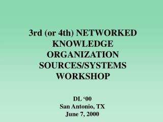 3rd (or 4th) NETWORKED KNOWLEDGE ORGANIZATION SOURCES/SYSTEMS WORKSHOP
