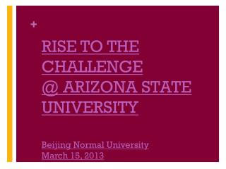 RISE TO THE CHALLENGE @ ARIZONA STATE UNIVERSITY Beijing Normal University March 15, 2013