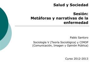 Salud y Sociedad Sesi�n: Met�foras y narrativas de la enfermedad