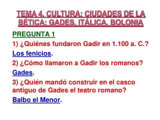 TEMA 4. CULTURA: CIUDADES DE LA BÉTICA: GADES, ITÁLICA, BOLONIA Pregunta 1