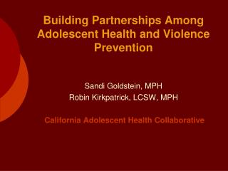 Sandi Goldstein, MPH  Robin Kirkpatrick, LCSW, MPH   California Adolescent Health Collaborative