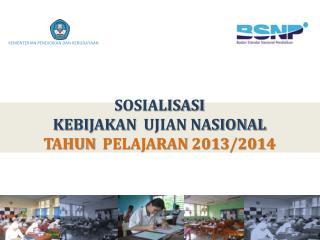 SOSIALISASI  KEBIJAKAN   UJIAN NASIONAL TAHUN   PELAJARAN  201 3 /201 4