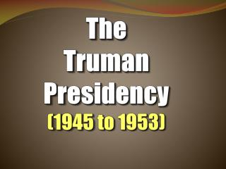 The  Truman Presidency (1945 to 1953)