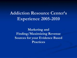 Addiction Resource Center's  Experience 2005-2010