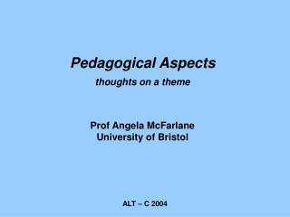 Pedagogical Aspects thoughts on a theme  Prof Angela McFarlane University of Bristol