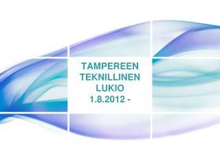 TAMPEREEN TEKNILLINEN LUKIO 1.8.2012 -