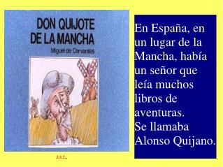 En España, en un lugar de la Mancha, había un señor que leía muchos libros de aventuras.
