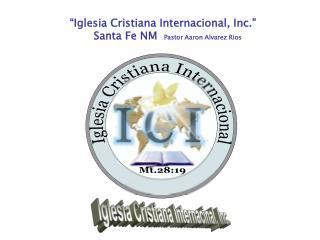 """Iglesia Cristiana Internacional, Inc.""        Santa Fe NM   Pastor Aaron Alvarez Rios"