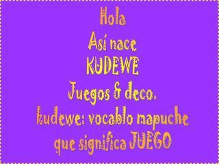 Hola Así nace KUDEWE Juegos & deco. kudewe: vocablo mapuche que significa JUEGO