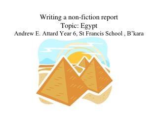 Writing a non-fiction report  Topic: Egypt Andrew E. Attard Year 6, St Francis School , B'kara
