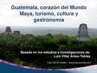 Guatemala, corazón del Mundo Maya, turismo, cultura y gastronomía