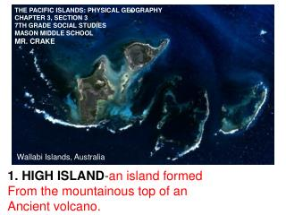 HIGH ISLAND - an island formed From the mountainous top of an Ancient volcano.