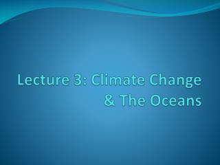 Lecture 3: Climate  Change & The Oceans