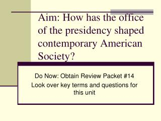 Aim: How has the office of the presidency shaped contemporary American Society?