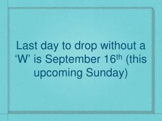 Last day to drop without a  � W �  is September 16 th  (this upcoming Sunday)