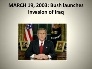 MARCH 19, 2003: Bush launches invasion of Iraq