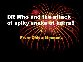 DR Who and the attack of spiky snake of horra!!