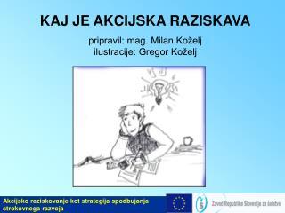 KAJ JE AKCIJSKA RAZISKAVA pripravil: mag. Milan Koželj ilustracije: Gregor Koželj