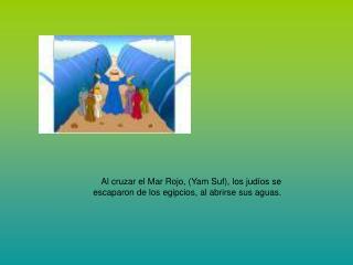 Al cruzar el Mar Rojo, (Yam Suf), los judíos se escaparon de los egipcios, al abrirse sus aguas.