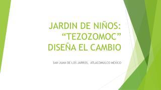 """JARDIN DE  NIÑOS: """"TEZOZOMOC""""   DISEÑA EL CAMBIO"""