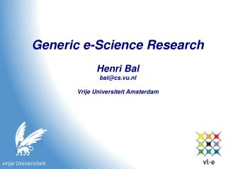 Generic e-Science Research Henri Bal bal@cs.vu.nl Vrije Universiteit Amsterdam