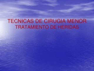TECNICAS DE CIRUGIA MENOR TRATAMIENTO DE HERIDAS