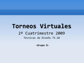 Torneos Virtuales 2º Cuatrimestre 2009 Técnicas de Diseño 75.10  -Grupo D-