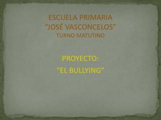 """ESCUELA PRIMARIA """"JOSÉ VASCONCELOS"""" TURNO MATUTINO PROYECTO:  """"EL BULLYING"""""""