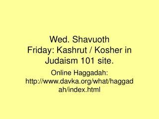 Wed. Shavuoth Friday: Kashrut / Kosher in Judaism 101 site.