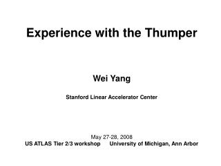 Experience with the Thumper Wei Yang Stanford Linear Accelerator Center May 27-28, 2008