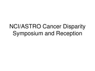 NCI/ASTRO Cancer Disparity Symposium and Reception