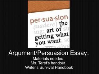 Argument/Persuasion Essay: Materials needed: Ms. Teref's handout,  Writer's Survival Handbook