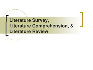 Literature Survey,  Literature Comprehension,   Literature Review