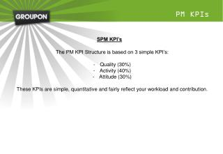 The PM KPI Structure is based on 3 simple KPI's: Quality (30%) Activity (40%) Attitude (30%)