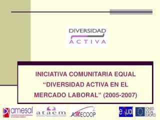 """INICIATIVA COMUNITARIA EQUAL """"DIVERSIDAD ACTIVA EN EL MERCADO LABORAL"""" (2005-2007)"""