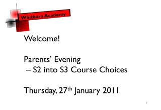 Welcome! Parents' Evening  – S2 into S3 Course Choices  Thursday, 27 th  January 2011