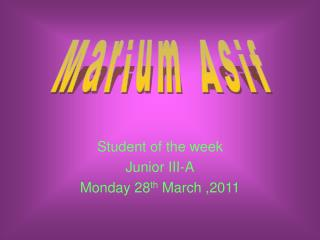 Student of the week Junior III-A Monday 28 th  March ,2011