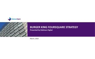 BURGER KING FOURSQUARE STRATEGY Presented by Edelman Digital