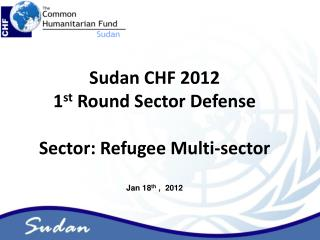 Sudan CHF 2012  1 st  Round Sector Defense Sector: Refugee Multi-sector Jan 18 th  ,  2012