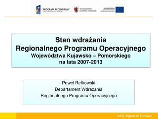 Paweł Retkowski Departament Wdrażania Regionalnego Programu Operacyjnego