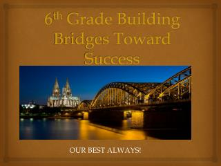 6 th  Grade Building Bridges Toward Success