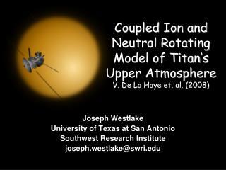 Coupled Ion and Neutral Rotating Model of Titan's Upper Atmosphere V. De La Haye et. al. (2008)