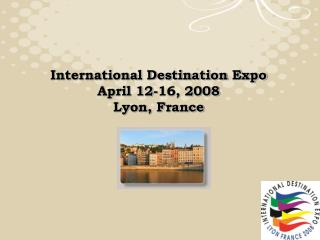 International Destination Expo April 12-16, 2008 Lyon, France